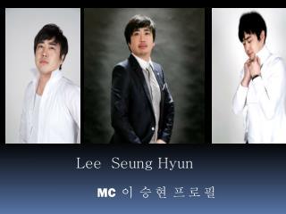 Lee  Seung Hyun MC 이  승 현   프 로 필