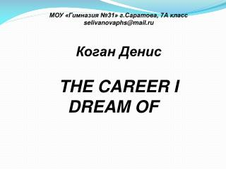 МОУ «Гимназия №31» г.Саратова, 7А класс selivanovaphs@mail.ru Коган Денис THE CAREER I DREAM OF