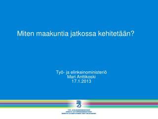 Työ- ja elinkeinoministeriö Mari Anttikoski 17.1.2013