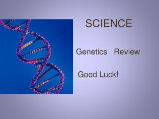 SCIENCE                             Genetics   Review                    Good Luck!