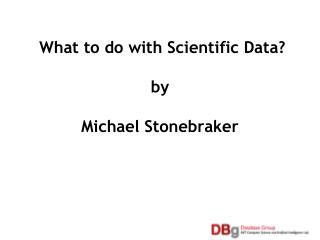 What to do with Scientific Data  by  Michael Stonebraker