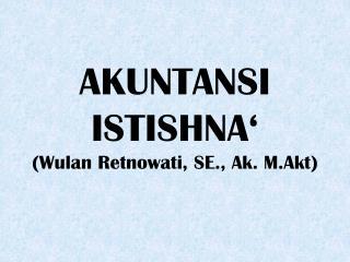 AKUNTANSI ISTISHNA' (Wulan Retnowati, SE., Ak. M.Akt)
