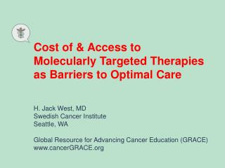 Cost of & Access to  Molecularly Targeted Therapies as Barriers to Optimal Care H. Jack West, MD