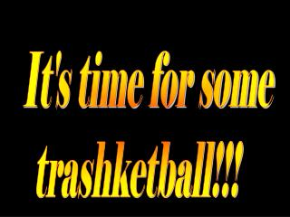 It's time for some trashketball!!!