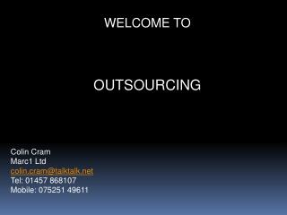 WELCOME TO OUTSOURCING Colin Cram Marc1 Ltd colin.cram@talktalk Tel: 01457 868107
