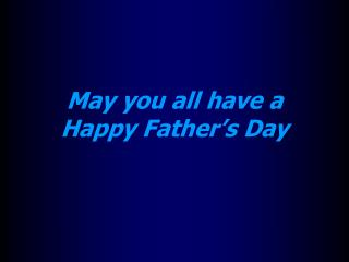 May you all have a  Happy Father's Day