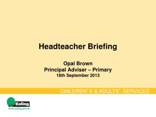 Headteacher Briefing  Opal Brown Principal Adviser – Primary 18th September 2013