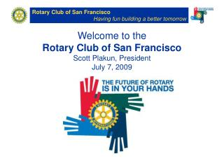 Welcome to the  Rotary Club of San Francisco Scott Plakun, President July 7, 2009
