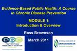 Evidence-Based Public Health: A Course in Chronic Disease Prevention     MODULE 1:  Introduction  Overview  Ross Brownso