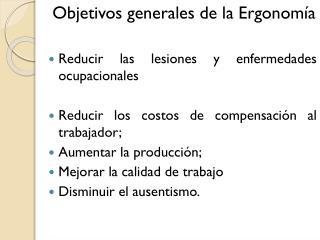 Objetivos generales de la Ergonomía Reducir las lesiones y enfermedades ocupacionales