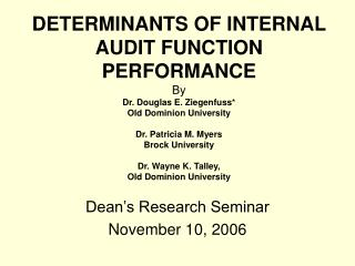 DETERMINANTS OF INTERNAL AUDIT FUNCTION PERFORMANCE  By Dr. Douglas E. Ziegenfuss Old Dominion University  Dr. Patricia