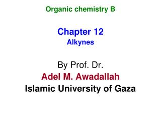 Organic chemistry B Chapter 12 Alkynes By Prof. Dr. Adel M. Awadallah Islamic University of Gaza