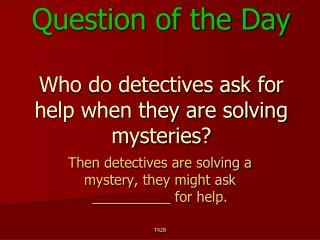 Question of the Day Who do detectives ask for help when they are solving mysteries?