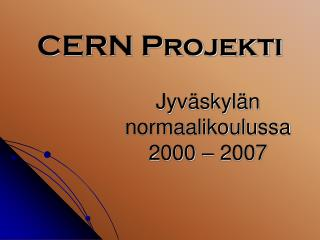 CERN Projekti Jyväskylän  normaalikoulussa 2000 – 2007
