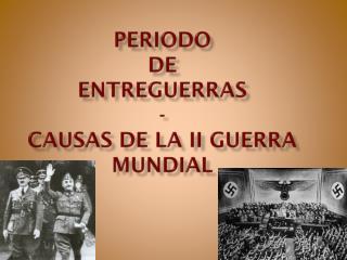 Periodo de Entreguerras - CAUSAS DE LA  ii  GUERRA MUNDIAL
