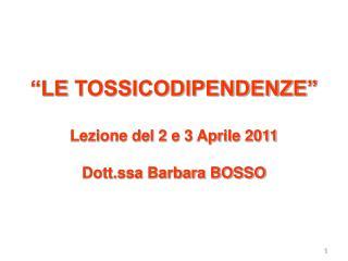 """""""LE TOSSICODIPENDENZE"""" Lezione del 2 e 3 Aprile 2011 Dott.ssa Barbara BOSSO"""