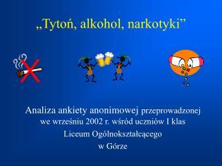 �Tyto?, alkohol, narkotyki�