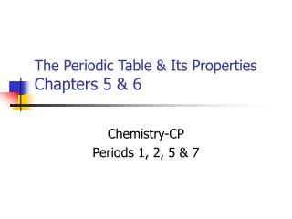 The Periodic Table & Its Properties Chapters 5 & 6
