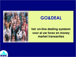 GO&DEAL het on-line dealing systeem voor al uw forex en money market transacties