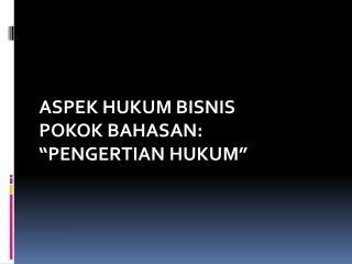"""ASPEK HUKUM BISNIS POKOK BAHASAN:  """"PENGERTIAN HUKUM"""""""