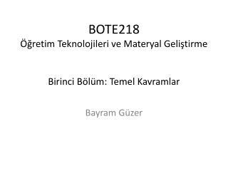 BOTE218 Öğretim Teknolojileri ve Materyal Geliştirme Birinci  Bölüm: Temel Kavramlar