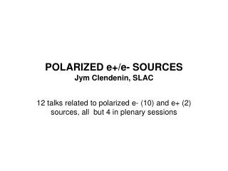 POLARIZED e+/e- SOURCES Jym Clendenin, SLAC