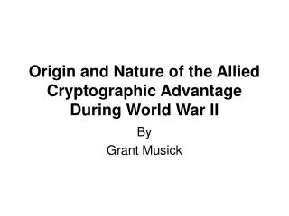 Origin and Nature of the Allied Cryptographic Advantage During World War II