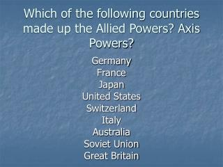 Which of the following countries made up the Allied Powers? Axis Powers?