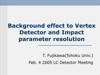 Background effect to Vertex Detector and Impact parameter resolution