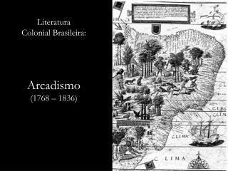 Literatura            Colonial Brasileira: Arcadismo           (1768 – 1836)