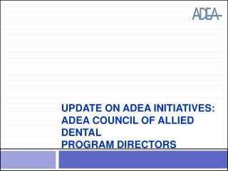Update on ADEA Initiatives:  ADEA Council of Allied Dental  Program Directors