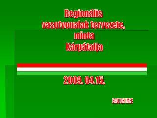 Regionális  vasutvonalak tervezete,  minta Kárpátalja 2009. 04.15.