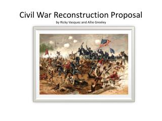 Civil War Reconstruction Proposal  by Ricky Vasquez and Allie Greeley