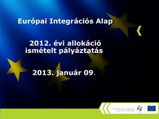 Európai Integrációs Alap  2012. évi allokáció ismételt pályáztatás 2013. január 09 .
