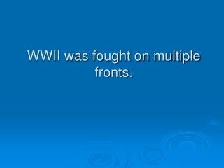 WWII was fought on multiple fronts.