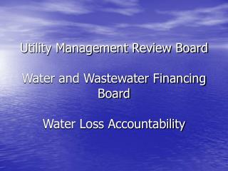 Utility Management Review Board  Water and Wastewater Financing Board  Water Loss Accountability
