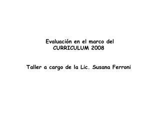 Evaluación en el marco del CURRICULUM 2008 Taller a cargo de la Lic. Susana Ferroni