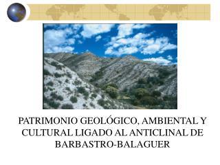 PATRIMONIO GEOLÓGICO, AMBIENTAL Y CULTURAL LIGADO AL ANTICLINAL DE BARBASTRO-BALAGUER