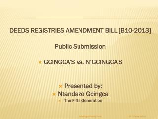 DEEDS REGISTRIES AMENDMENT BILL [B10-2013] Public Submission  GCINGCA'S vs. N'GCINGCA'S