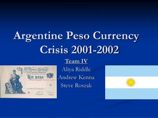 Argentine Peso Currency Crisis 2001-2002 Team IV Aliya Riddle Andrew Kenna Steve Roszak