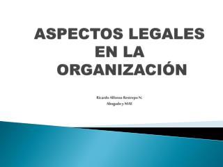 ASPECTOS LEGALES  EN LA  ORGANIZACIÓN Ricardo Alfonso Restrepo N. Abogado y MAE