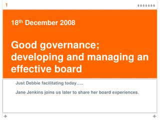 18 th  December 2008 Good governance;  developing and managing an effective board