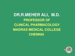 DR.R.MEHER ALI,  M.D. PROFESSOR OF  CLINICAL PHARMACOLOGY MADRAS MEDICAL COLLEGE CHENNAI .
