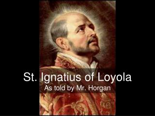 St. Ignatius of Loyola As told by Mr.  Horgan