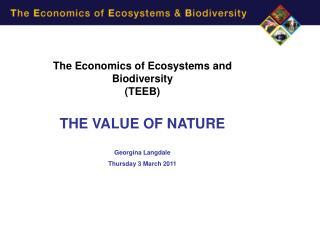 The Economics of Ecosystems and Biodiversity (TEEB) THE VALUE OF NATURE Georgina Langdale