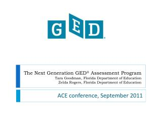 The Next Generation GED  Assessment Program Tara Goodman, Florida Department of Education Zelda Rogers, Florida Departme