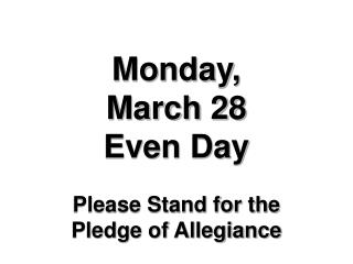 Monday,        March 28 Even Day Please Stand for the  Pledge of Allegiance