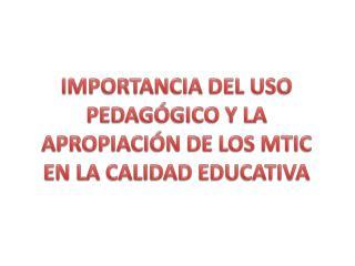 IMPORTANCIA DEL USO PEDAGÓGICO Y LA APROPIACIÓN DE LOS MTIC  EN LA CALIDAD EDUCATIVA