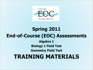 Spring 2011 End-of-Course EOC Assessments Algebra 1 Biology 1 Field Test Geometry Field Test TRAINING MATERIALS