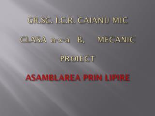 GR.SC. I.C.R. CAIANU MIC CLASA a-x-a   B,     MECANIC PROIECT ASAMBLAREA PRIN LIPIRE